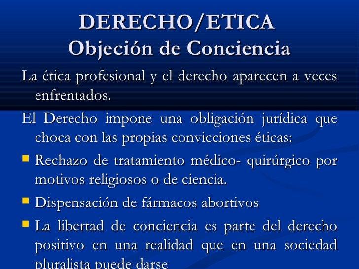 DERECHO/ETICA  Objeción de Conciencia <ul><li>La ética profesional y el derecho aparecen a veces enfrentados.  </li></ul><...