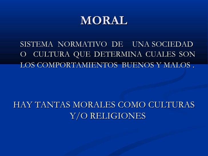 MORAL SISTEMA  NORMATIVO  DE  UNA SOCIEDAD  O  CULTURA QUE DETERMINA CUALES SON LOS COMPORTAMIENTOS  BUENOS Y MALOS  . HAY...