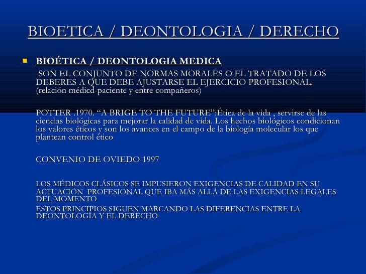 BIOETICA / DEONTOLOGIA / DERECHO <ul><li>BIOÉTICA / DEONTOLOGIA MEDICA </li></ul><ul><li>  SON EL CONJUNTO DE NORMAS MORAL...