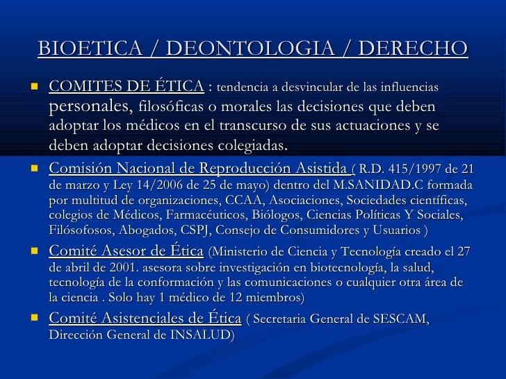 BIOETICA / DEONTOLOGIA / DERECHO <ul><li>COMITES DE ÉTICA  :  tendencia a desvincular de las influencias  personales,  fil...