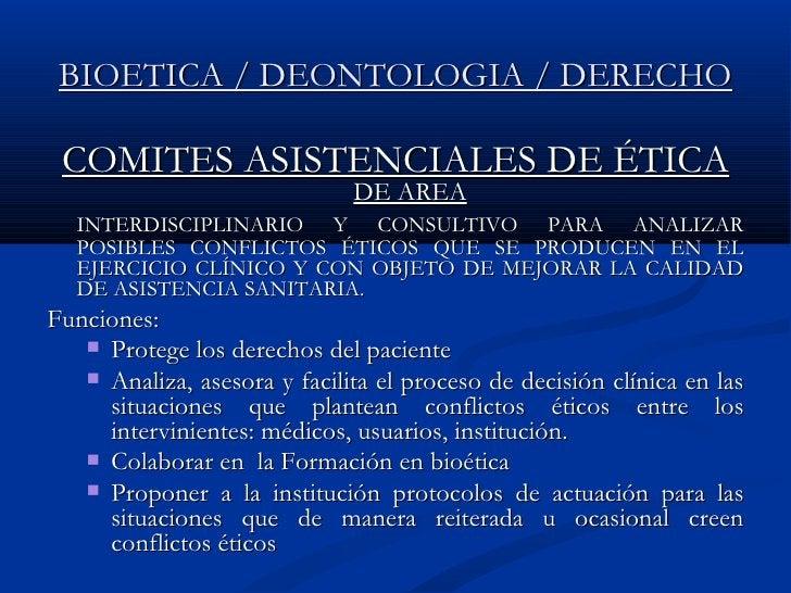 BIOETICA / DEONTOLOGIA / DERECHO <ul><li>COMITES ASISTENCIALES DE ÉTICA  DE AREA </li></ul><ul><li>INTERDISCIPLINARIO Y CO...