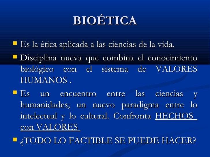 BIOÉTICA <ul><li>Es la ética aplicada a las ciencias de la vida. </li></ul><ul><li>Disciplina nueva que combina el conocim...