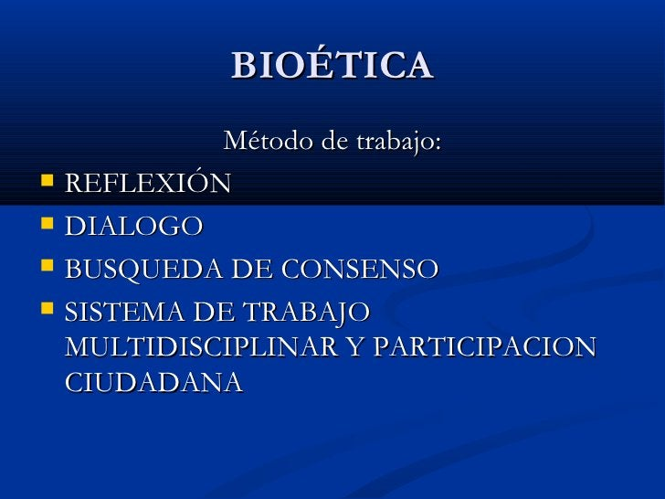 BIOÉTICA <ul><li>Método de trabajo: </li></ul><ul><li>REFLEXIÓN  </li></ul><ul><li>DIALOGO </li></ul><ul><li>BUSQUEDA DE C...