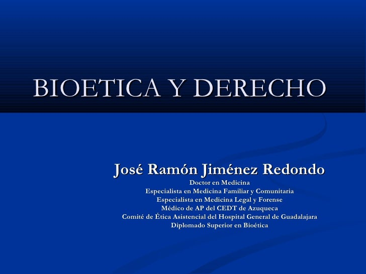 BIOETICA Y DERECHO José Ramón Jiménez Redondo Doctor en Medicina Especialista en Medicina Familiar y Comunitaria Especiali...