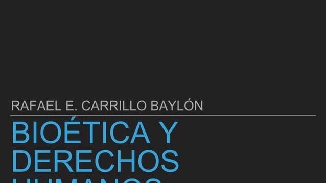 BIOÉTICA Y DERECHOS RAFAEL E. CARRILLO BAYLÓN