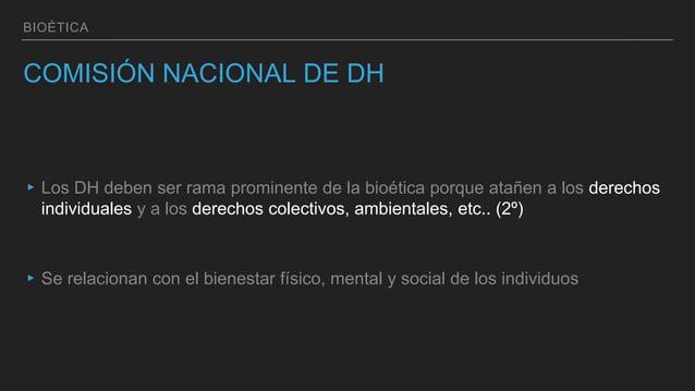 BIOÉTICA COMISIÓN NACIONAL DE DH ▸Los DH deben ser rama prominente de la bioética porque atañen a los derechos individuale...
