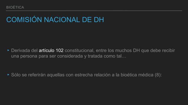 BIOÉTICA COMISIÓN NACIONAL DE DH ▸Derivada del artículo 102 constitucional, entre los muchos DH que debe recibir una perso...