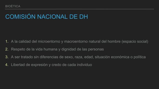 BIOÉTICA COMISIÓN NACIONAL DE DH 1. A la calidad del microentorno y macroentorno natural del hombre (espacio social) 2. Re...