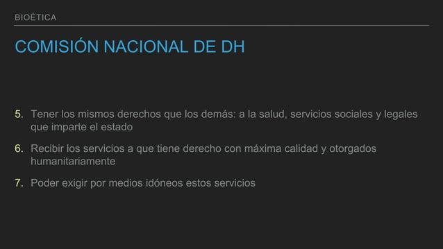 BIOÉTICA COMISIÓN NACIONAL DE DH 5. Tener los mismos derechos que los demás: a la salud, servicios sociales y legales que ...