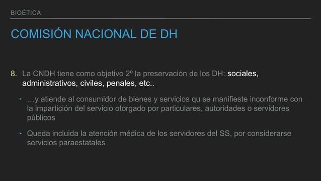BIOÉTICA COMISIÓN NACIONAL DE DH 8. La CNDH tiene como objetivo 2º la preservación de los DH: sociales, administrativos, c...