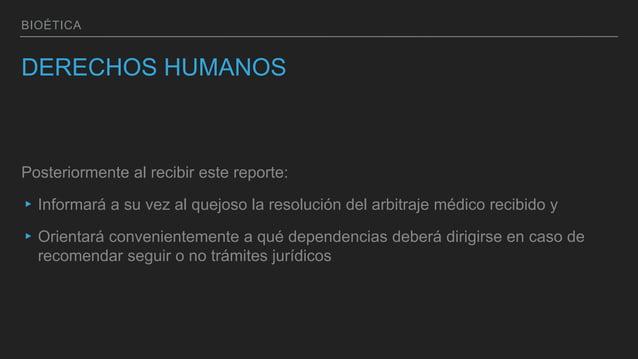 BIOÉTICA DERECHOS HUMANOS Posteriormente al recibir este reporte: ▸Informará a su vez al quejoso la resolución del arbitra...