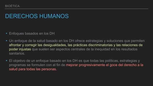 BIOÉTICA DERECHOS HUMANOS ▸ Enfoques basados en los DH ▸ Un enfoque de la salud basado en los DH ofrece estrategias y solu...
