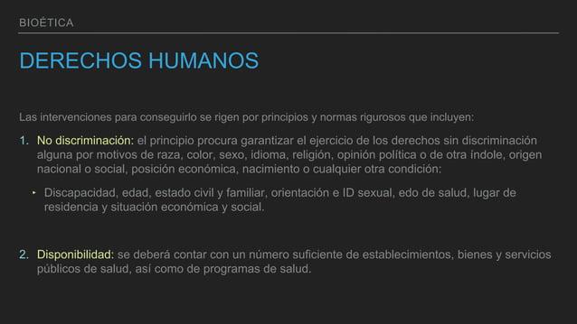 BIOÉTICA DERECHOS HUMANOS Las intervenciones para conseguirlo se rigen por principios y normas rigurosos que incluyen: 1. ...
