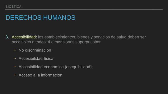 BIOÉTICA DERECHOS HUMANOS 3. Accesibilidad: los establecimientos, bienes y servicios de salud deben ser accesibles a todos...