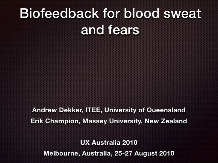 Biofeedback for blood sweat  and fears <ul><li>Andrew Dekker, ITEE, University of Queensland </li></ul><ul><li>Erik Champi...