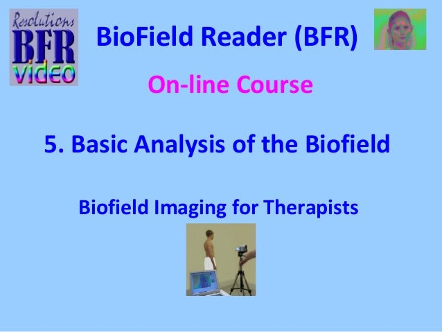 BioField Reader (BFR)  On-line Course  5. Basic Analysis of the Biofield  Biofield Imaging for Therapists