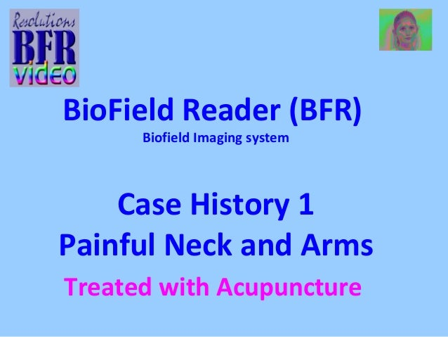 BioField Reader (BFR)  Biofield Imaging system  Case History 1  Painful Neck and Arms  Treated with Acupuncture