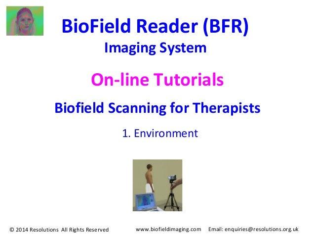 www.biofieldimaging.com Email: enquiries@resolutions.org.uk BioField Reader (BFR) Imaging System On-line Tutorials Biofiel...