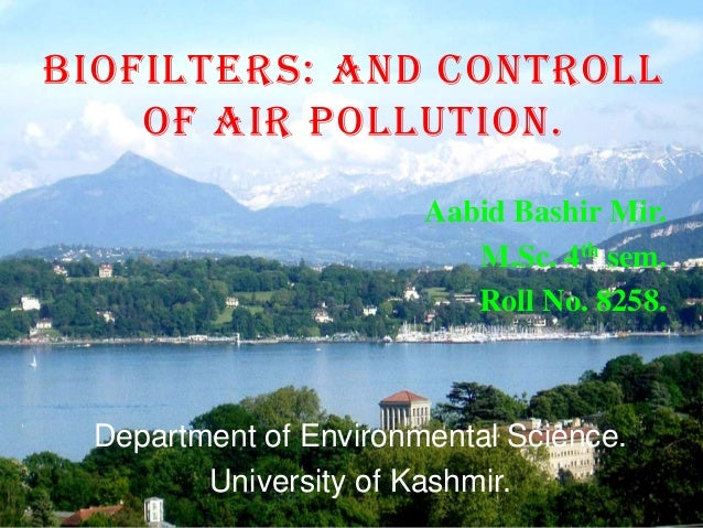BIOFILTERS: AND CONTROLL OF AIR POLLUTION. Aabid Bashir Mir. M.Sc. 4th sem. Roll No. 8258. Department of Environmental Sci...