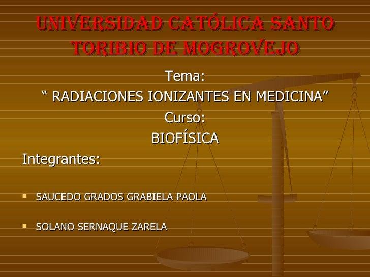 """UNIVERSIDAD CATÓLICA SANTO        TORIBIO DE MOGROVEJO                     Tema:    """" RADIACIONES IONIZANTES EN MEDICINA"""" ..."""