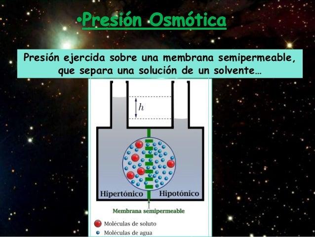 Presión ejercida sobre una membrana semipermeable,       que separa una solución de un solvente…