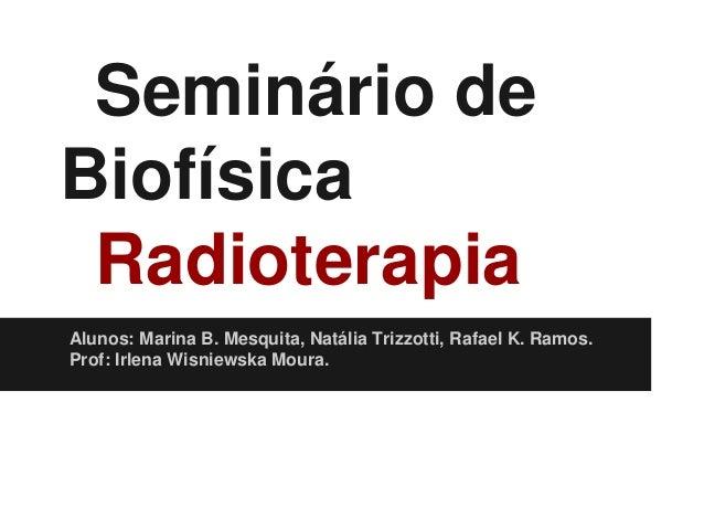 Seminário de Biofísica Radioterapia Alunos: Marina B. Mesquita, Natália Trizzotti, Rafael K. Ramos. Prof: Irlena Wisniewsk...