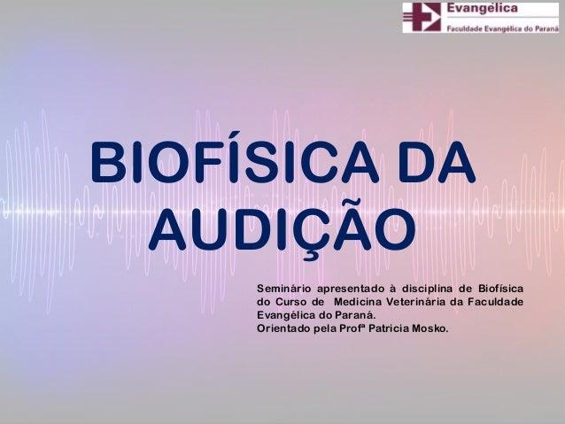 BIOFÍSICA DAAUDIÇÃOSeminário apresentado à disciplina de Biofísicado Curso de Medicina Veterinária da FaculdadeEvangélica ...