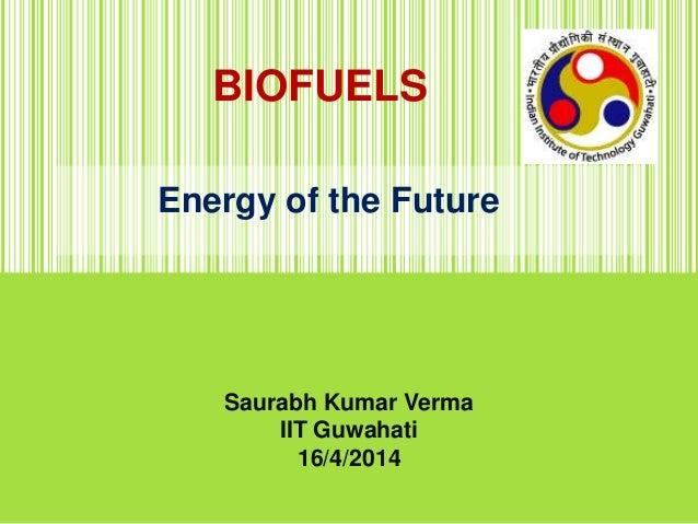 BIOFUELS Energy of the Future Saurabh Kumar Verma IIT Guwahati 16/4/2014