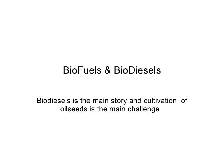 BioFuels & BioDiesels Biodiesels is the main story and cultivation  of oilseeds is the main challenge