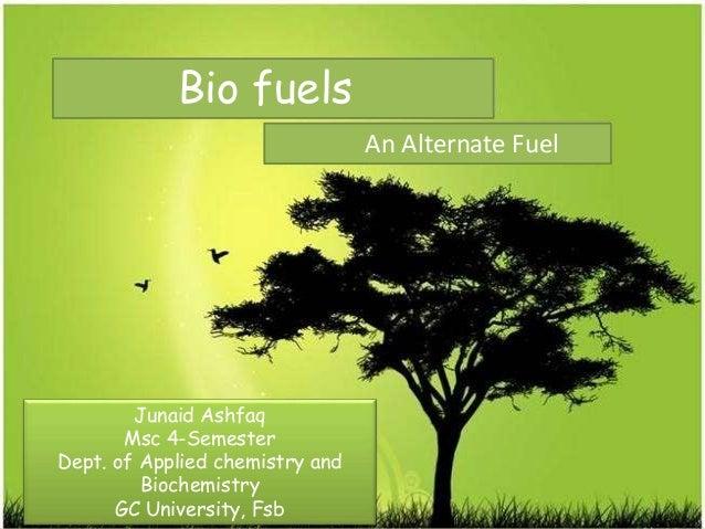 Bio fuels An Alternate Fuel Junaid Ashfaq Msc 4-Semester Dept. of Applied chemistry and Biochemistry GC University, Fsb
