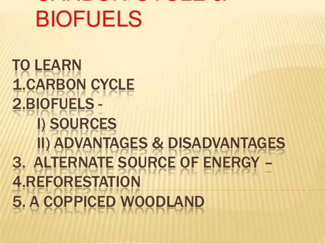 TO LEARN 1.CARBON CYCLE 2.BIOFUELS - I) SOURCES II) ADVANTAGES & DISADVANTAGES 3. ALTERNATE SOURCE OF ENERGY – 4.REFORESTA...