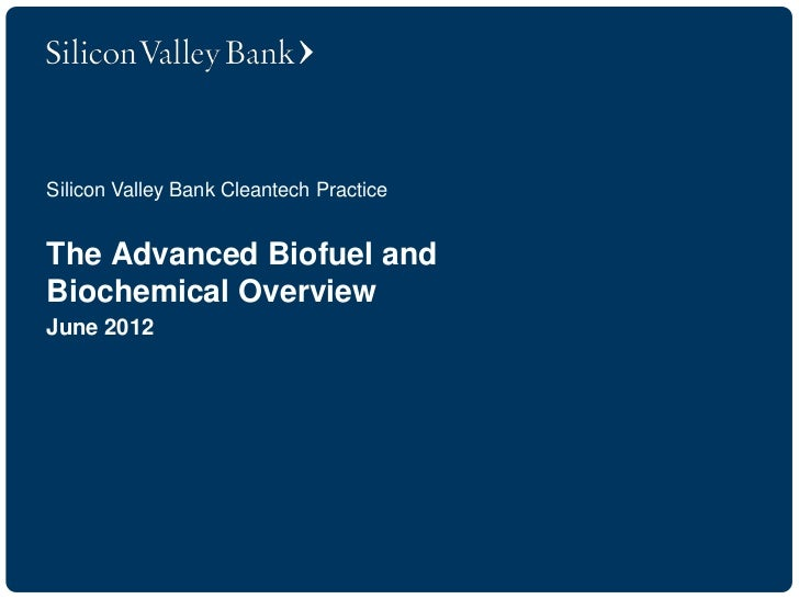Silicon Valley Bank Cleantech PracticeThe Advanced Biofuel andBiochemical OverviewJune 2012