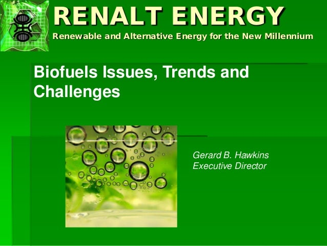 RENALT ENERGY Renewable and Alternative Energy for the New Millennium Biofuels Issues, Trends and Challenges Gerard B. Haw...
