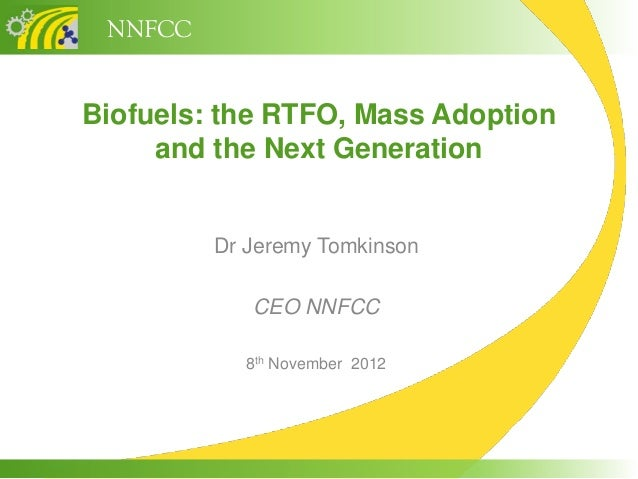 NNFCCBiofuels: the RTFO, Mass Adoption     and the Next Generation         Dr Jeremy Tomkinson            CEO NNFCC       ...