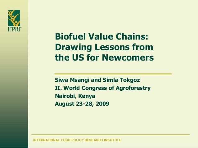 Biofuel Value Chains:          Drawing Lessons from          the US for Newcomers          Siwa Msangi and Simla Tokgoz   ...