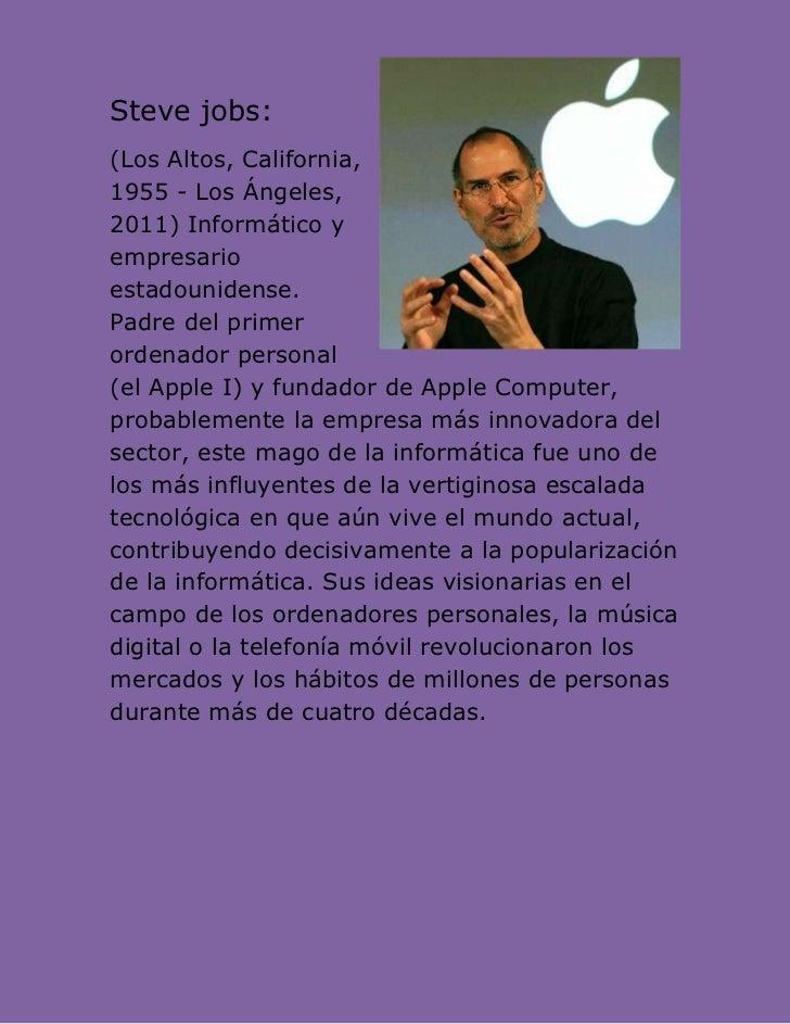 Steve jobs:(Los Altos, California,1955 - Los Ángeles,2011) Informático yempresarioestadounidense.Padre del primerordenador...