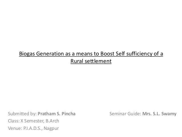 Biogas Generation as a means to Boost Self sufficiency of a Rural settlement  Submitted by: Pratham S. Pincha Class: X Sem...