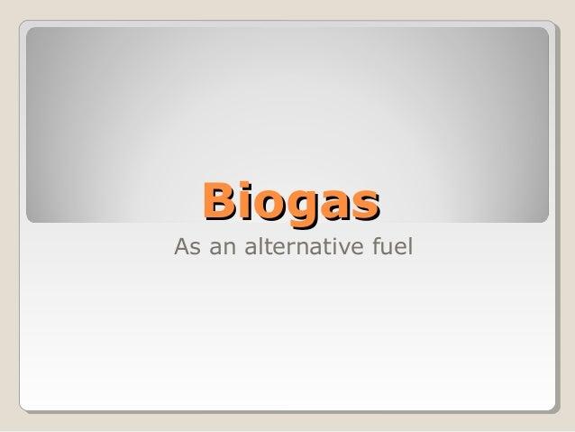 BiogasBiogas As an alternative fuel