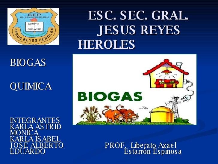 ESC. SEC. GRAL.   JESUS REYES HEROLES BIOGAS  QUIMICA INTEGRANTES KARLA ASTRID MONICA KARLA ISABEL JOSE ALBERTO  PROF.  Li...