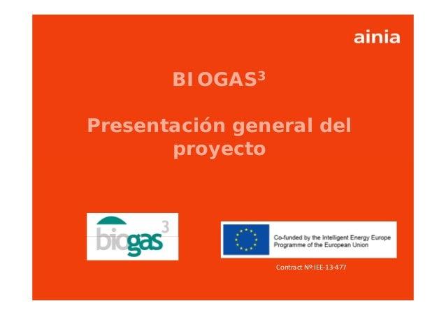 www.ainia.es 1 Contract Nº:IEE‐13‐477 BIOGAS3 Presentación general del proyecto Contract Nº:IEE‐13‐477