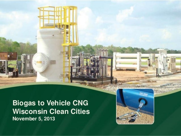 Biogas to Vehicle CNG Wisconsin Clean Cities November 5, 2013
