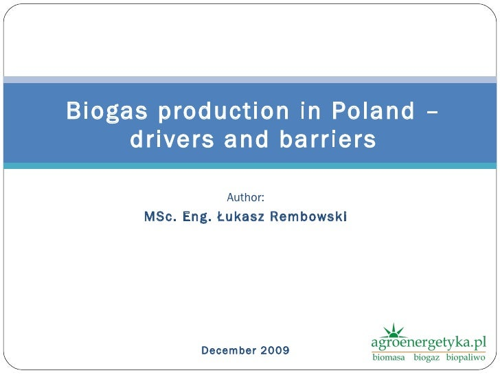 Author: MSc. Eng.  Łukasz Rembowski December  2009 Biogas production in Poland – drivers and barriers