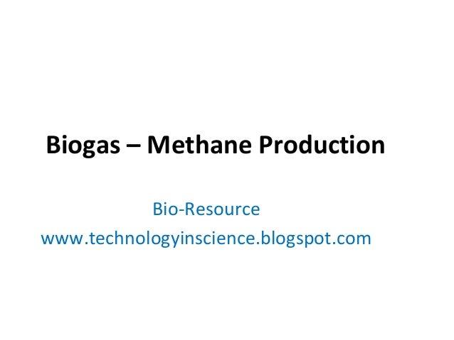 Biogas – Methane Production Bio-Resource www.technologyinscience.blogspot.com