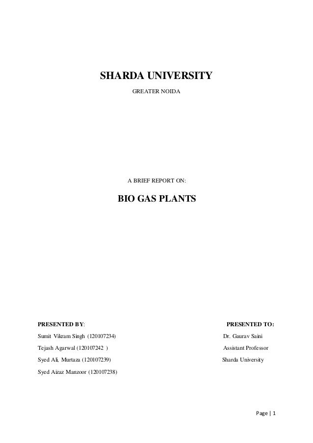 Page | 1 SHARDA UNIVERSITY GREATER NOIDA A BRIEF REPORT ON: BIO GAS PLANTS PRESENTED BY: PRESENTED TO: Sumit Vikram Singh ...