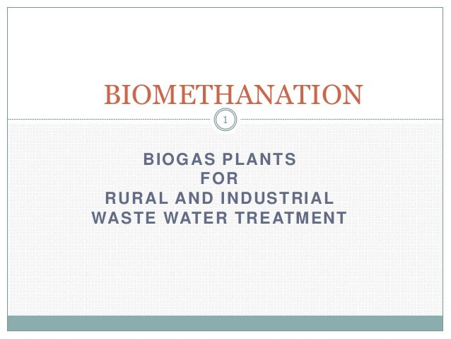 BIOMETHANATION 1  BIOGAS PLANTS FOR RURAL AND INDUSTRIAL WASTE WATER TREATMENT