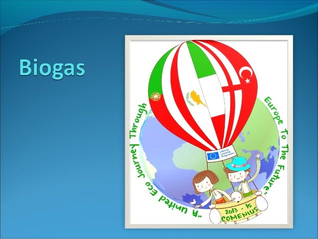 Contents 1. What is biogas? 2. Composition of biogas 3. Methane fermentation process 4. Diagram of a biogas plant 5. The u...