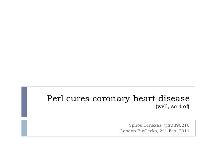 Perl cures coronary heart disease (well, sort of) Spiros Denaxas, @fruit90210 London BioGeeks, 24 th  Feb. 2011