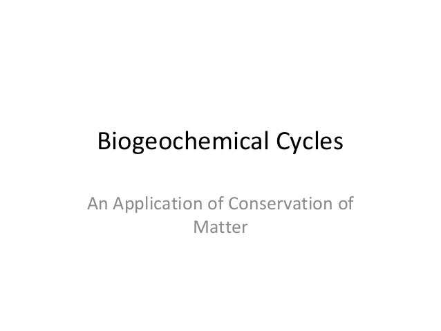 Biogeochemical CyclesAn Application of Conservation of             Matter