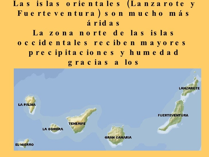 También influye la orientación Las islas orientales (Lanzarote y Fuerteventura) son mucho más áridas La zona norte de las ...