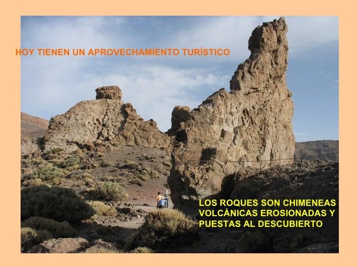 HOY TIENEN UN APROVECHAMIENTO TURÍSTICO LOS ROQUES SON CHIMENEAS VOLCÁNICAS EROSIONADAS Y  PUESTAS AL DESCUBIERTO